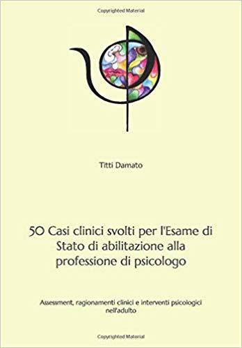 50 Casi clinici svolti per l'Esame di Stato di abilitazione alla professione di psicologo